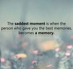 The saddest moment is when the person who gave you the best memories, becomes a memory.