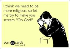 I think we need to be more religious, so let me try to make you scream: 'Oh God!'