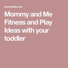 Mommy and Me Fitness and Play Ideas with your toddler