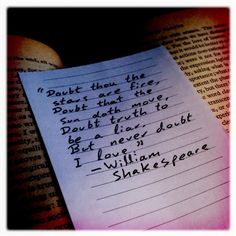 """Doubt thou the stars are fire.  Doubt that the  sun doth move. Coubt truth to be a liar.   But never doubt I love.""  Shakespeare"