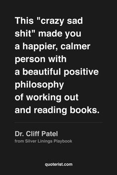 """""""This """"crazy sad shit"""" made you a happier, calmer person with a beautiful positive philosophy of going outdoors, working out, and reading books."""" - Dr. Cliff Patel from #SilverLiningsPlaybook. #moviequotes #movies"""