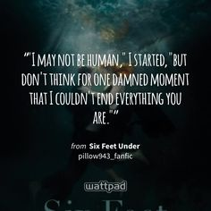 """""""""""I may not be human,"""" I started, """"but don't think for one damned moment that I couldn't end everything you are."""""""" - from Six Feet Under (on Wattpad) https://www.wattpad.com/354186106?utm_source=ios&utm_medium=pinterest&utm_content=share_quote&wp_page=quote&wp_uname=pillow943_fanfic&wp_originator=OTePGudVXSzx6Ns8xGeSUM0FnbbZvH3Nz2ijedlXPatA3E1GPZxfE2%2BS18Lk4yli6CWsDT9%2FqxB7YCRUIfpKuBwKzq7UHb30xGdphQqrz1zM%2BJJ0rdupRBfdrG1nR0Vl #quote #wattpad"""