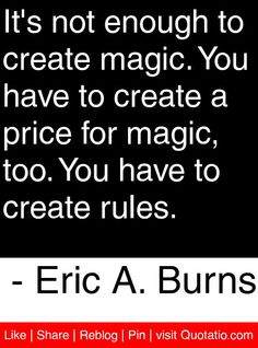 It's not enough to create magic. You have to create a price for magic, too. You have to create rules. - Eric A. Burns #quotes #quotations