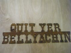 Rusted Rustic Metal  Quit Yer Belly Achin Sign by RockinBTradingCo, $20.00  www.rockinbtrading.com