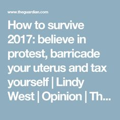 How to survive 2017: believe in protest, barricade your uterus and tax yourself | Lindy West | Opinion | The Guardian