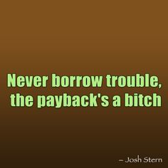 Never borrow trouble
