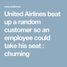 United Airlines beat up a random customer so an employee could take his seat : churning