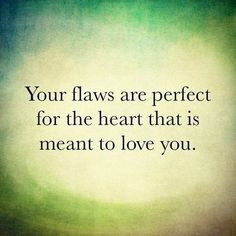 Your flaws are perfect for the heart that is meant to love you..absolutely true