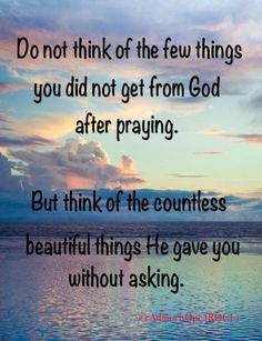 "† ♥ † ♥ †  "" Do not think of the few things you did not get from God after praying .  But think of the countless beautiful things He gave you without asking . ""  † ♥ † ♥ †"