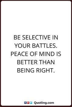 peace of mind quotes Be selective in your battles. Peace of mind is better than being right.