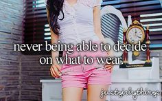 never being able to decide on what to wear