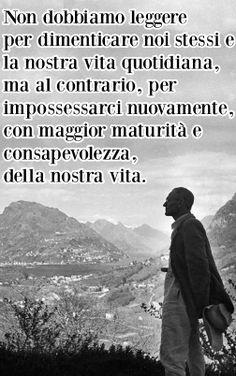 """Herman Hesse """"Non dobbiamo leggere per dimenticare noi stessi e la nostra vita quotidiana, ma al contrario, per impossessarci nuovamente, con mano ferma, con maggiore consapevolezza e maturità, della nostra vita"""""""