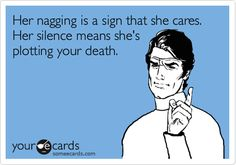 Her nagging is a sign that she cares. Her silence means she's plotting your death.