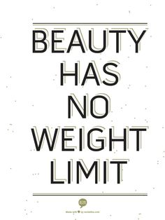 beauty has no weight limit so love thyself....../
