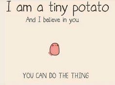 So long as the tiny potato believes in me, I can do it. This is literally the most motivational thing I have ever read in my entire life, no joke.
