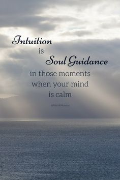 Intuition is Soul Guidance in those moments when your mind is calm ...