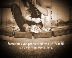 Sometimes you get so tired, you just wanna run away from everything...