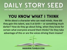 ⚘ DAILY STORY SEED⚘  You Know What I Think Write about a character who can read minds. How did they gain this talent, was it at birth— or something much darker? How do they go about living, when they know for certain what everyone around them thinks? Do they take advantage of this, or are the voices driving them insane?  Want more writerly content? Followmaxkirin.tumblr.com!