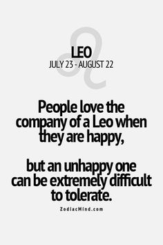People love the company of a Leo when they are happy, but an unhappy one can be extremely difficult to tolerate. | Um, correction. I don't need you to tolerate shit. You can kiss every square inch of my difficult, Leo ass. #smooches
