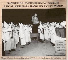 "Margret Sanger, Founder of Planned Parenthood:  ""Margaret Sanger spoke several times to the KKK and was very supportive of the eugenics agenda Hitler proposed for Germany. If you don't know who Margaret Sanger was, she founded Planned Parenthood to stop blacks from reproducing. Today, one in two black babies are killed before birth."""