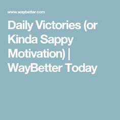 Daily Victories (or Kinda Sappy Motivation) | WayBetter Today