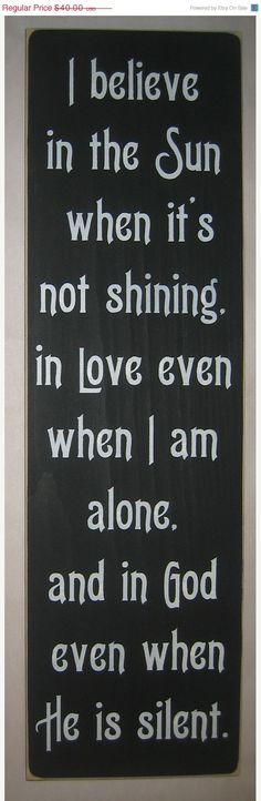 I believe in the sun when it's not shining, in love and in God even when he is…