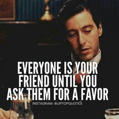 Godfather quotes - Everyone Is Your Friend Until You Ask Them For A Favor Mob Quotes, Wise Quotes, Attitude Quotes, Motivational Quotes, Inspirational Quotes, Scarface Quotes, Godfather Quotes, Godfather Movie, Gangster Quotes
