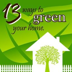 13 Ways to Green Your Home!