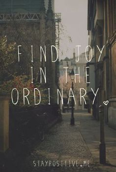 Find joy in the ordinary | If your able to do this then it instantly makes life more adventurous and enjoyable.