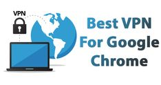 Top 20+ Best VPN For Google Chrome To Access Blocked Sites 2018