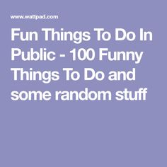 Fun Things To Do In Public - 100 Funny Things To Do and some random stuff