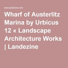 Wharf of Austerlitz Marina by Urbicus 12 « Landscape Architecture Works | Landezine