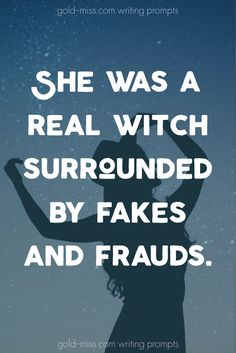 She was a real witch surrounded by fakes and frauds. Writing prompts for NaNoWriMo and story starters by Gold Miss. Learn how to write better!