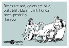 Roses are red, violets are blue, blah, blah, blah, I think I kinda sorta, probably like you.