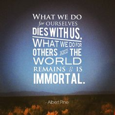 quote albert pine what we do for ourselves dies with us. what we do for others and the world remains and is immortal Words to live by Great Quotes, Quotes To Live By, Inspirational Quotes, Motivational Quotes, Quotes Pics, Quick Quotes, Smart Quotes, Clever Quotes, Random Quotes