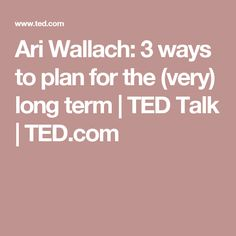 Ari Wallach: 3 ways to plan for the (very) long term | TED Talk | TED.com