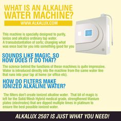What is an Alkaline Water Machine? http://www.alkalux.com/products/water-ionizers/alkalux-2507-water-ionizer.html