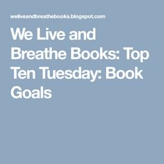 We Live and Breathe Books: Top Ten Tuesday: Book Goals
