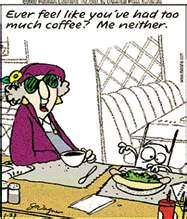 Maxine: Ever feel like you've had too much coffee? Me neither.