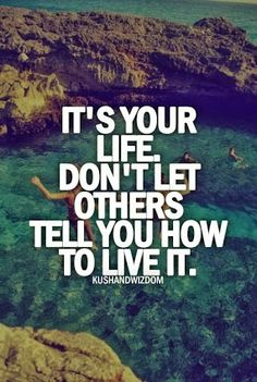 C'est votre vie. Ne laissez pas les autres vous dire comment la vivre. 100% d'accord !