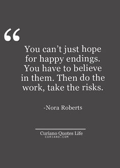 You can't just hope for happy endings. You have to believe in them. Then do the work, take the risks..
