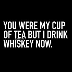 You were my cup of tea, but I drink whiskey now.