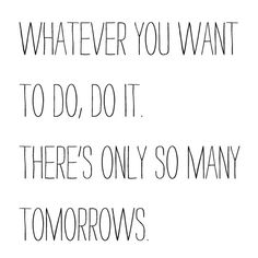 whatever you want to do, do it. there's only so many tomorrows