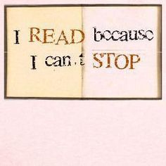 """I read because I can't stop."""