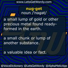 nugget 11/11/2016 GFX Definition of the Day nug·get noun /ˈnəɡət/ a #small #lump of #gold or other #precious #metal found ready-formed in the #earth . a small #chunk or lump of another substance. a valuable idea or fact. #LetsGetWordy #dailyGFXdef #nugget