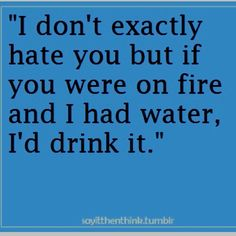 I don't hate you but....