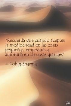 """""""Recuerda que cuando aceptes la mediocridad en las cosas pequeñas, empezarás a admitirla en las cosas grandes"""" - Robin Sharma. Hecho por Diego Garay."""