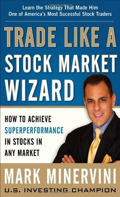 Trade Like a Stock Market Wizard: How to Achieve Super Performance in Stocks in Any Market/Mark Minervini