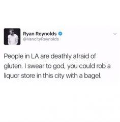 People in LA are deathly afraid of gluten. I swear to god, you could rob a liquor store in this city with a bagel.