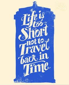 Life is too short not to travel in time.